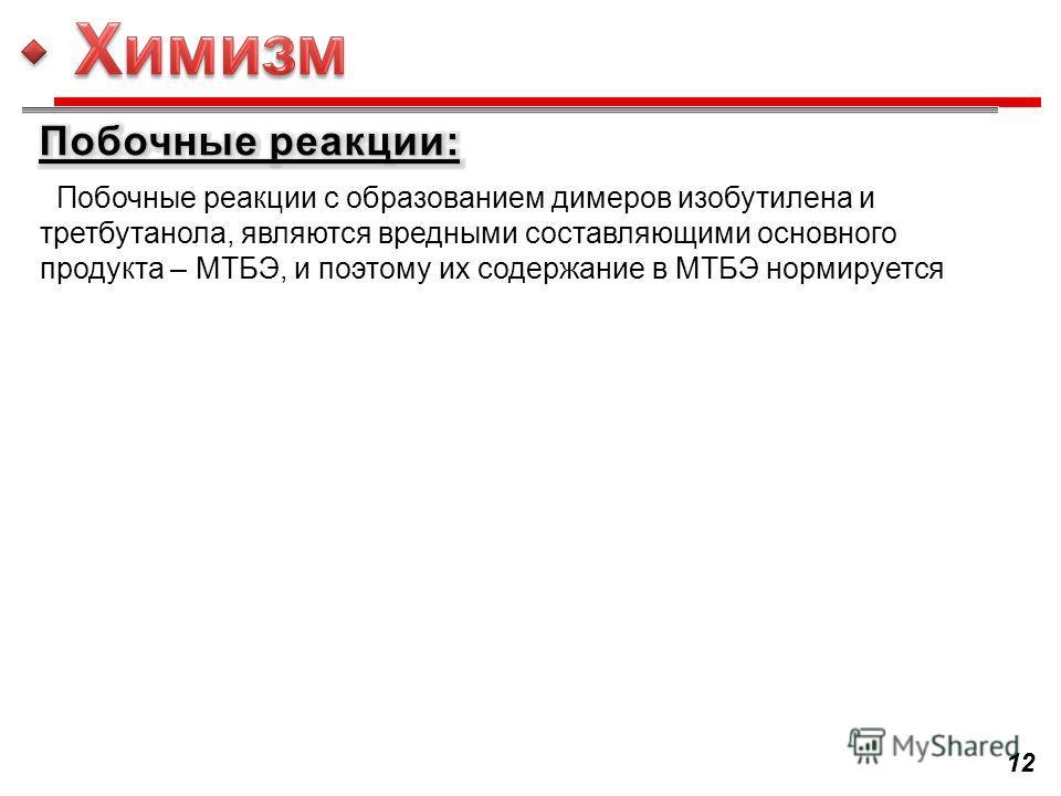 Побочные реакции с образованием димеров изобутилена и третбутанола, являются вредными составляющими основного продукта – МТБЭ, и поэтому их содержание в МТБЭ нормируется 12