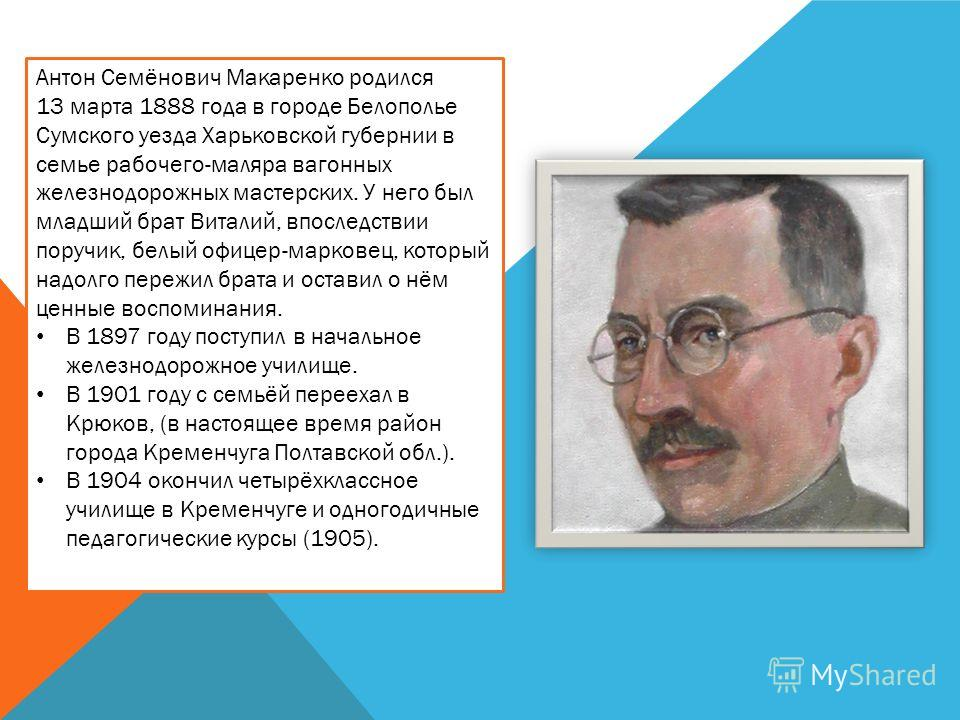 Антон Семёнович Макаренко родился 13 марта 1888 года в городе Белополье Сумского уезда Харьковской губернии в семье рабочего-маляра вагонных железнодорожных мастерских. У него был младший брат Виталий, впоследствии поручик, белый офицер-марковец, кот