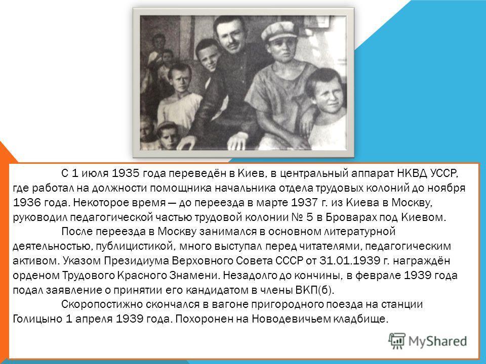 С 1 июля 1935 года переведён в Киев, в центральный аппарат НКВД УССР, где работал на должности помощника начальника отдела трудовых колоний до ноября 1936 года. Некоторое время до переезда в марте 1937 г. из Киева в Москву, руководил педагогической ч