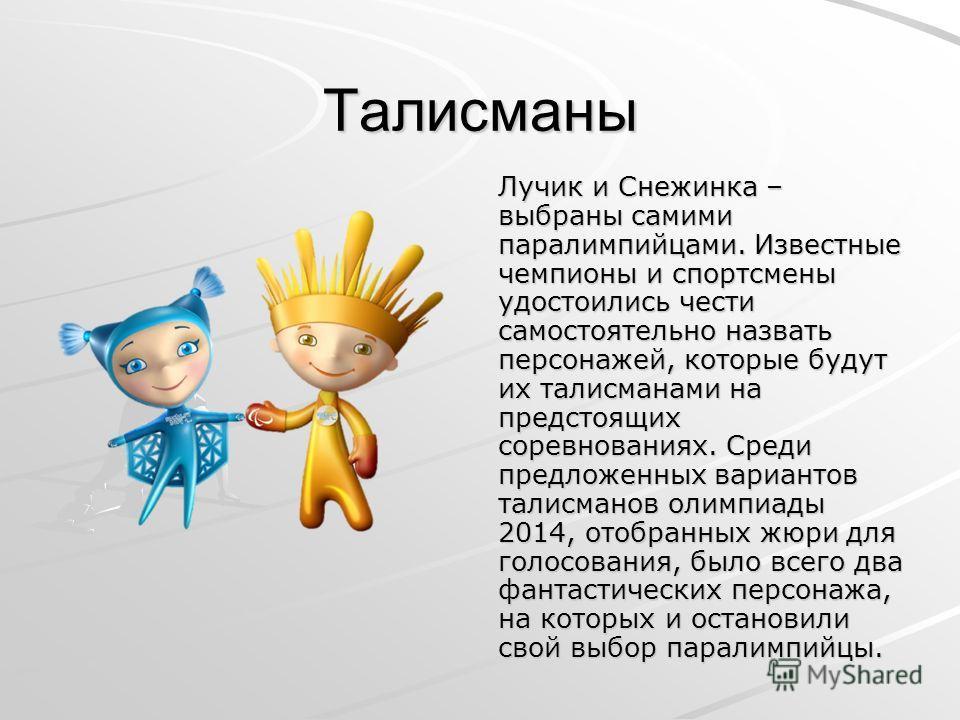 Талисманы Лучик и Снежинка – выбраны самими паралимпийцами. Известные чемпионы и спортсмены удостоились чести самостоятельно назвать персонажей, которые будут их талисманами на предстоящих соревнованиях. Среди предложенных вариантов талисманов олимпи