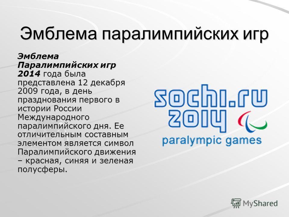 Эмблема паралимпийских игр Эмблема Паралимпийских игр 2014 года была представлена 12 декабря 2009 года, в день празднования первого в истории России Международного паралимпийского дня. Ее отличительным составным элементом является символ Паралимпийск