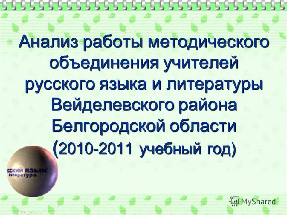 Анализ работы методического объединения учителей русского языка и литературы Вейделевского района Белгородской области ( 2010-2011 учебный год)