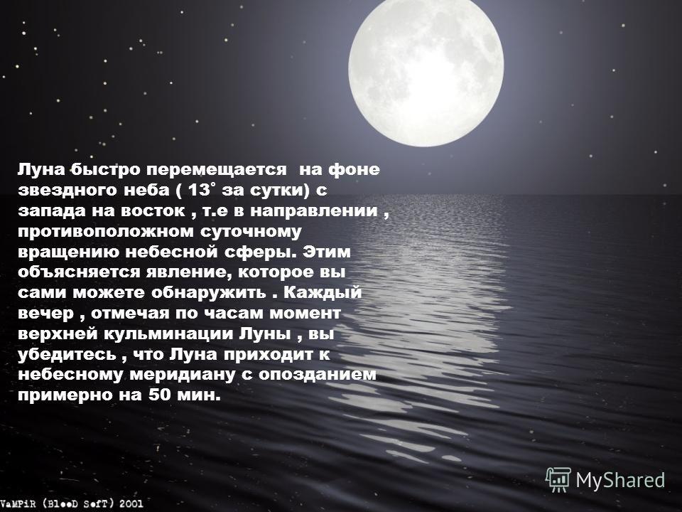Луна быстро перемещается на фоне звездного неба ( 13˚ за сутки) с запада на восток, т.е в направлении, противоположном суточному вращению небесной сферы. Этим объясняется явление, которое вы сами можете обнаружить. Каждый вечер, отмечая по часам моме