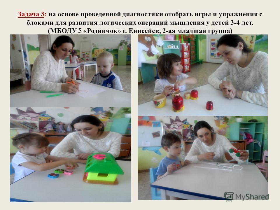 Задача 3: на основе проведенной диагностики отобрать игры и упражнения с блоками для развития логических операций мышления у детей 3-4 лет. (МБОДУ 5 «Родничок» г. Енисейск, 2-ая младшая группа)