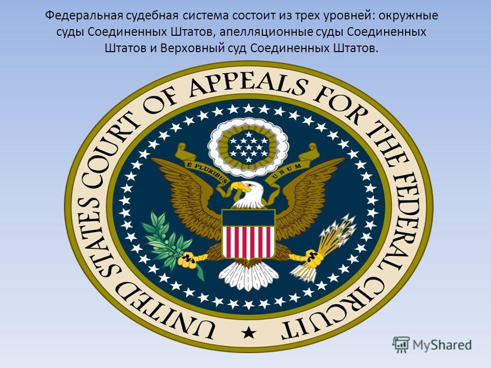 Федеральная судебная система состоит из трех уровней: окружные суды Соединенных Штатов, апелляционные суды Соединенных Штатов и Верховный суд Соединенных Штатов.