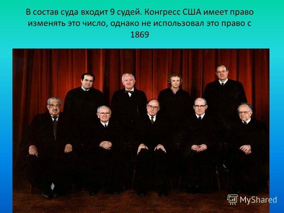 В состав суда входит 9 судей. Конгресс США имеет право изменять это число, однако не использовал это право с 1869