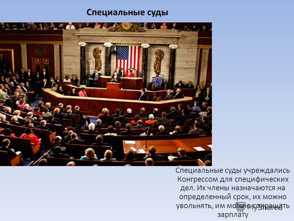 Специальные суды Специальные суды учреждались Конгрессом для специфических дел. Их члены назначаются на определенный срок, их можно увольнять, им можно сокращать зарплату