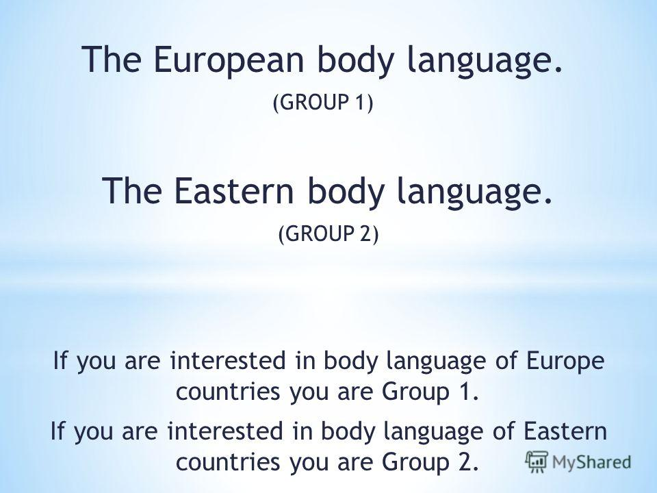 The European body language. (GROUP 1) The Eastern body language. (GROUP 2) If you are interested in body language of Europe countries you are Group 1. If you are interested in body language of Eastern countries you are Group 2.