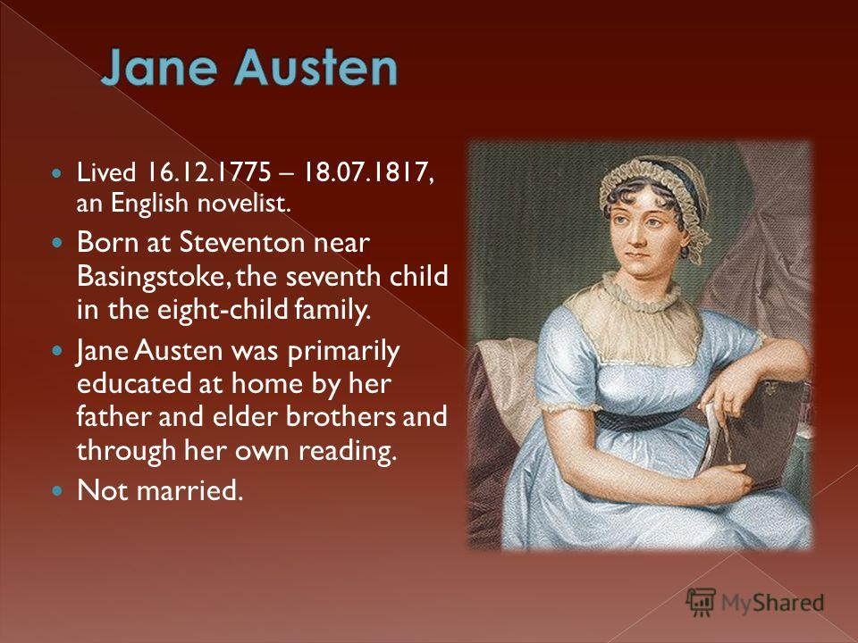 Lived 16.12.1775 – 18.07.1817, an English novelist. Born at Steventon near Basingstoke, the seventh child in the eight-child family. Jane Austen was primarily educated at home by her father and elder brothers and through her own reading. Not married.