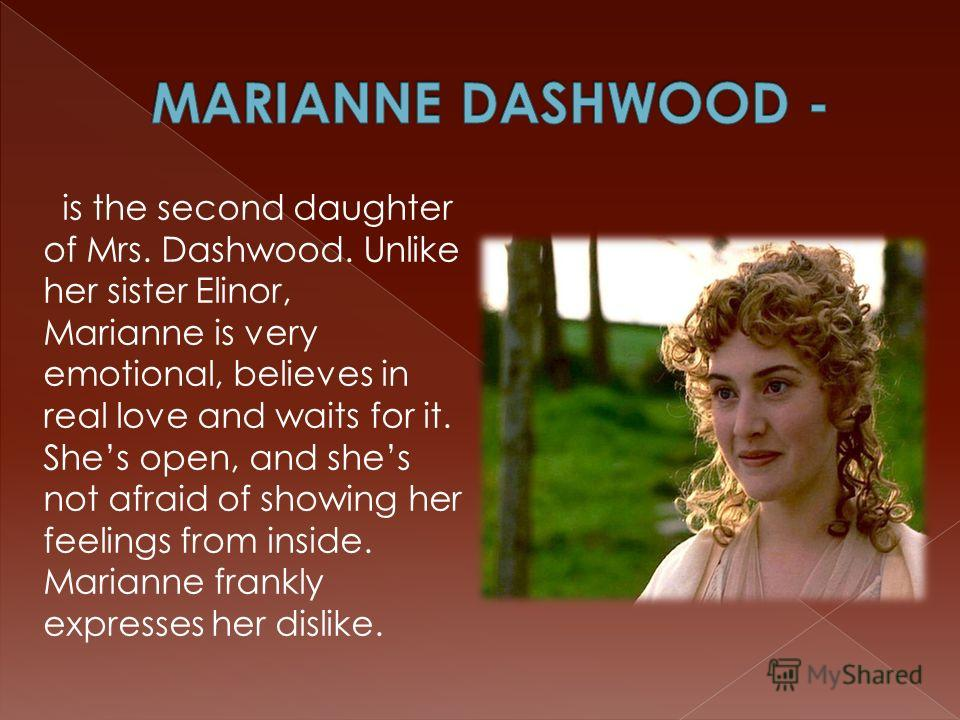 is the second daughter of Mrs. Dashwood. Unlike her sister Elinor, Marianne is very emotional, believes in real love and waits for it. Shes open, and shes not afraid of showing her feelings from inside. Marianne frankly expresses her dislike.