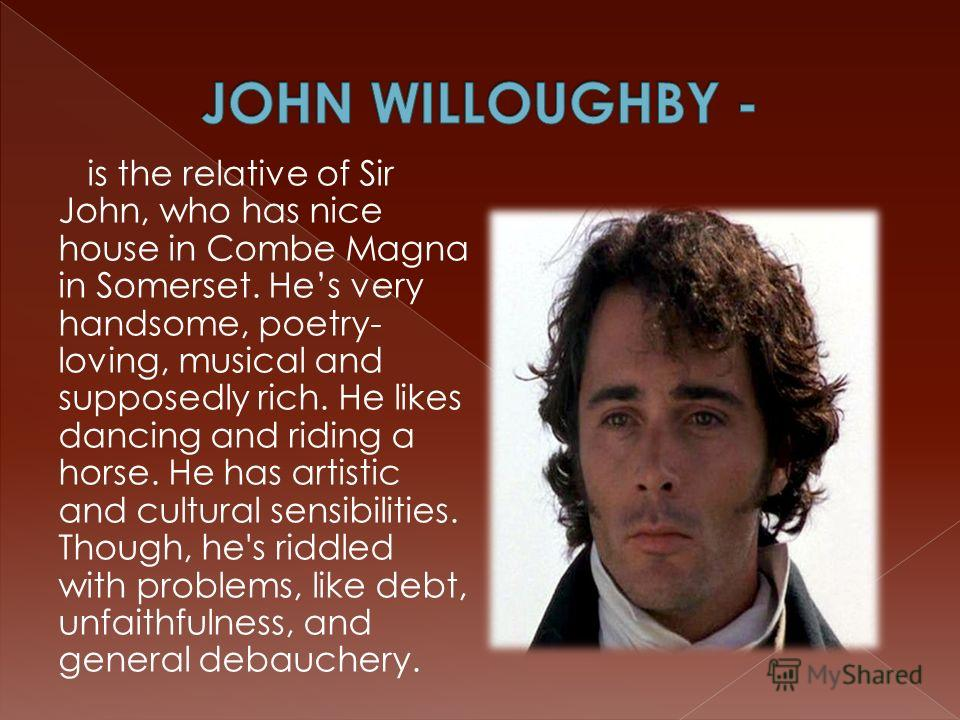 is the relative of Sir John, who has nice house in Combe Magna in Somerset. Hes very handsome, poetry- loving, musical and supposedly rich. He likes dancing and riding a horse. He has artistic and cultural sensibilities. Though, he's riddled with pro