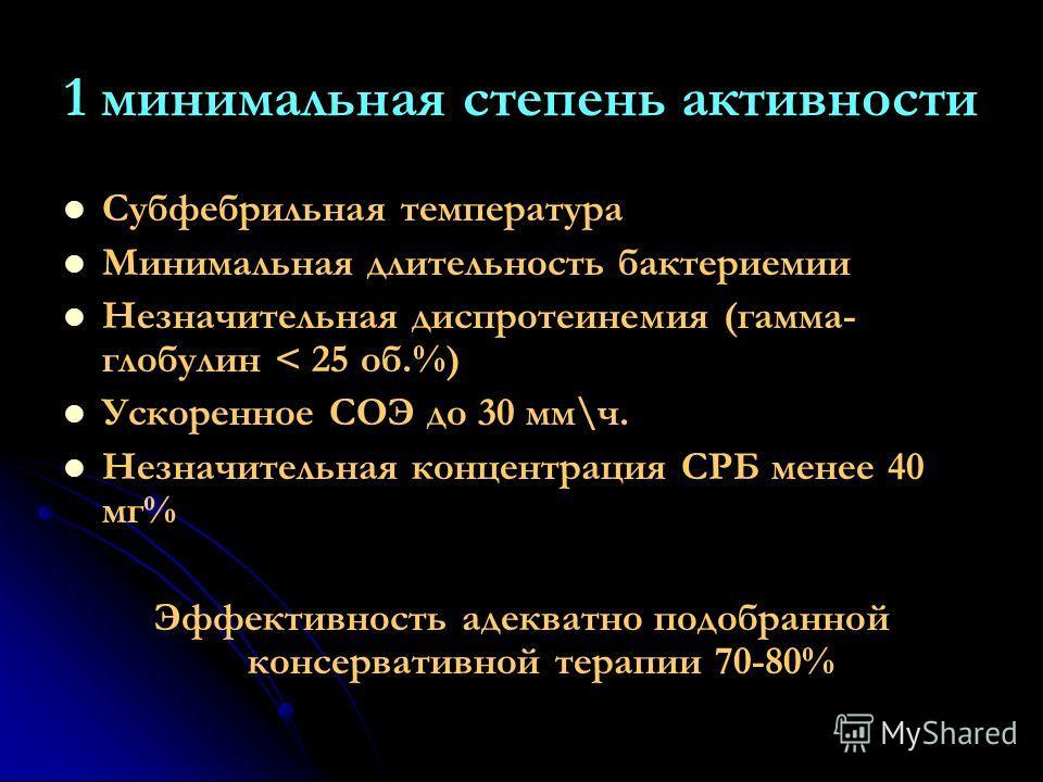 1 минимальная степень активности Субфебрильная температура Минимальная длительность бактериемии Незначительная диспротеинемия (гамма- глобулин < 25 об.%) Ускоренное СОЭ до 30 мм\ч. Незначительная концентрация СРБ менее 40 мг% Эффективность адекватно
