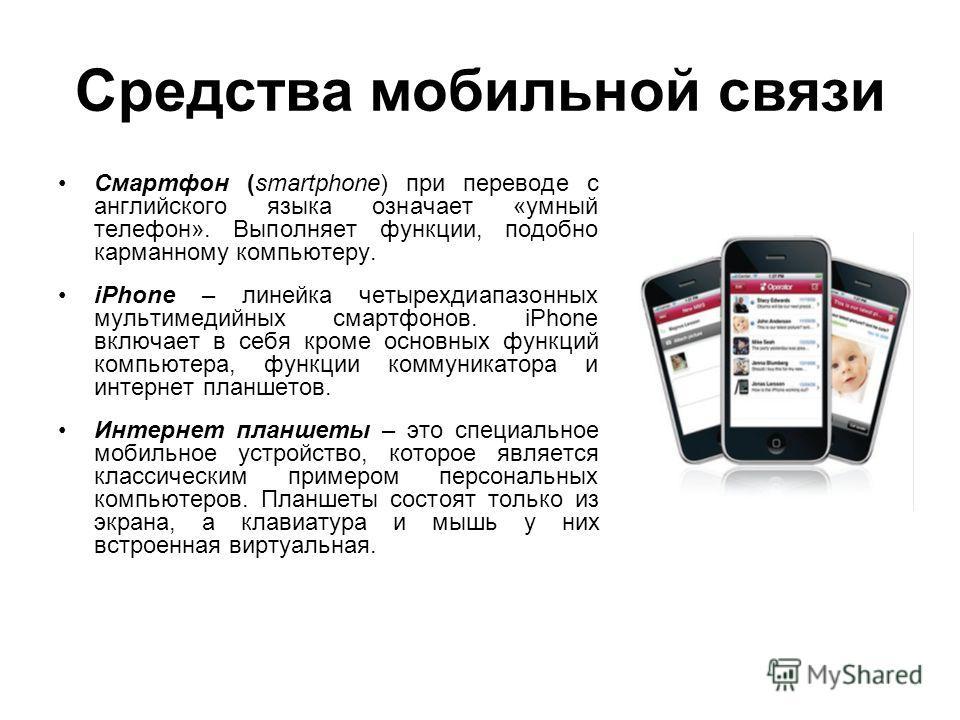 Средства мобильной связи Смартфон (smartphone) при переводе с английского языка означает «умный телефон». Выполняет функции, подобно карманному компьютеру. iPhone – линейка четырехдиапазонных мультимедийных смартфонов. iPhone включает в себя кроме ос
