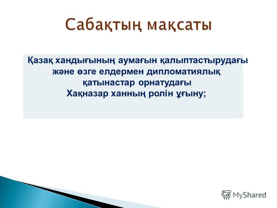 Қазақ хандығының аумағын қалыптастырудағы және өзге елдермен дипломатиялық қатынастар орнатудағы Хақназар ханның ролін ұғыну;