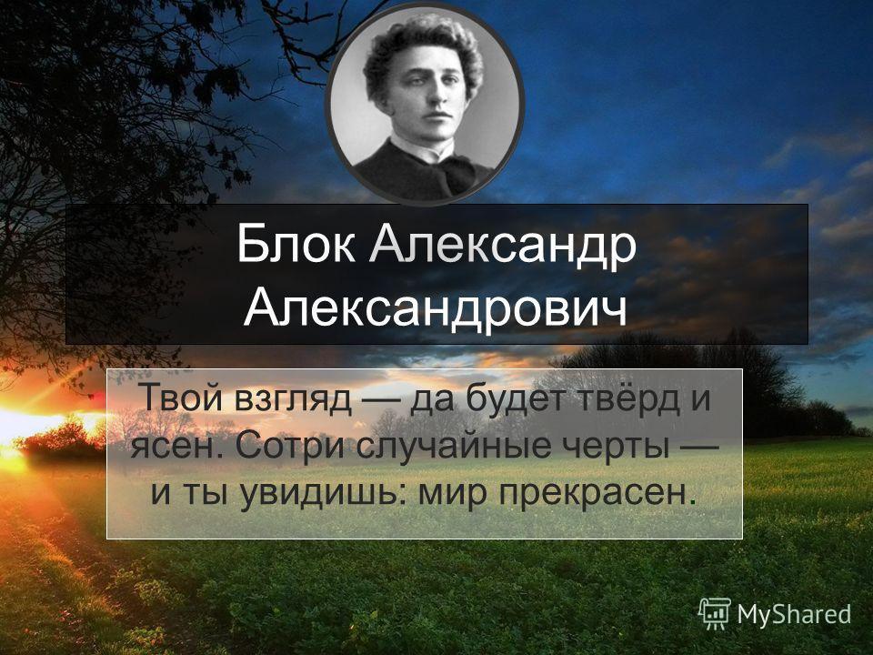 Блок Александр Александрович Твой взгляд да будет твёрд и ясен. Сотри случайные черты и ты увидишь: мир прекрасен.