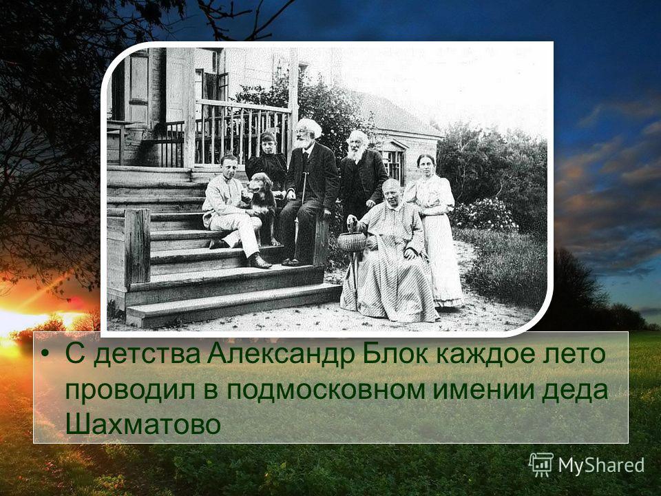 С детства Александр Блок каждое лето проводил в подмосковном имении деда Шахматово