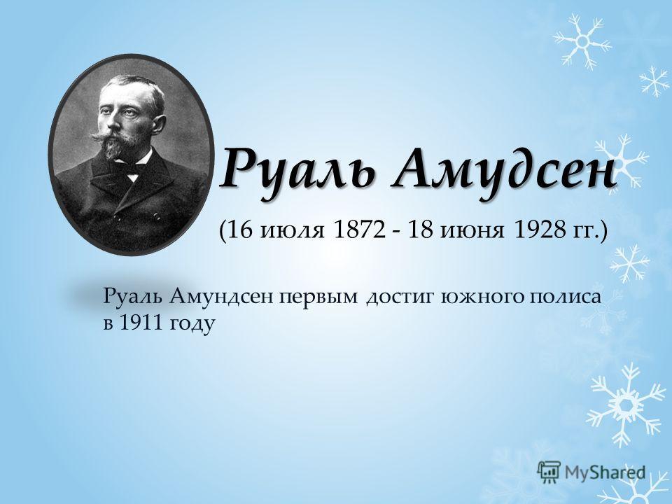 Руаль Амудсен Руаль Амундсен первым достиг южного полиса в 1911 году (16 июля 1872 - 18 июня 1928 гг.)