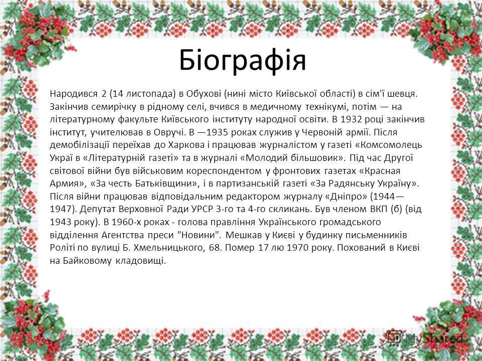 Біографія Народився 2 (14 листопада) в Обухові (нині місто Київської області) в сім'ї шевця. Закінчив семирічку в рідному селі, вчився в медичному технікумі, потім на літературному факульте Київського інституту народної освіти. В 1932 році закінчив і