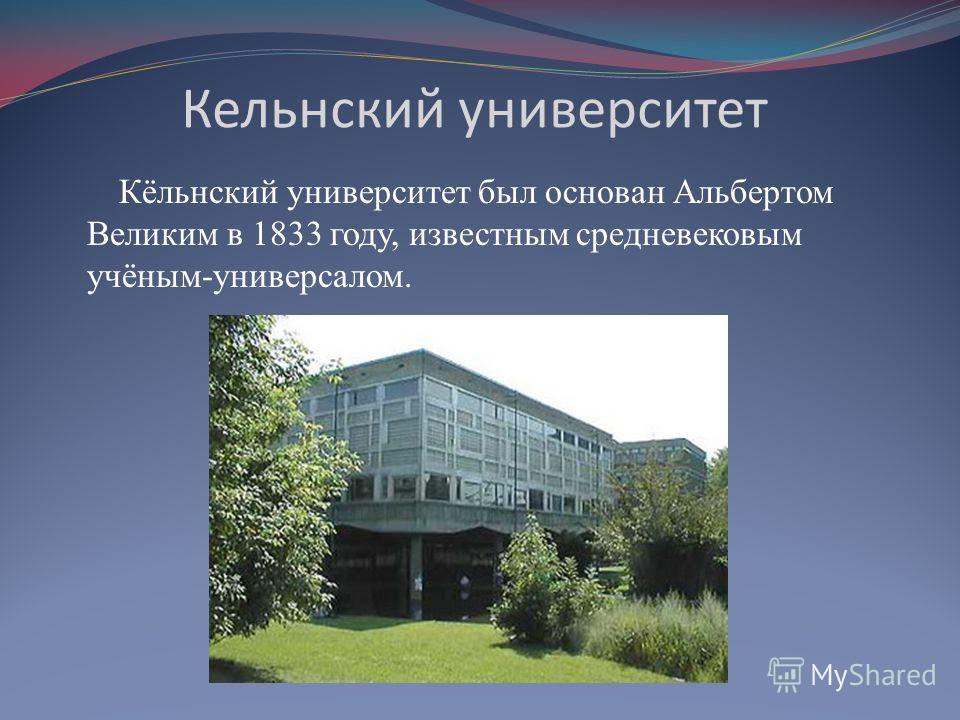 Кельнский университет Кёльнский университет был основан Альбертом Великим в 1833 году, известным средневековым учёным-универсалом.