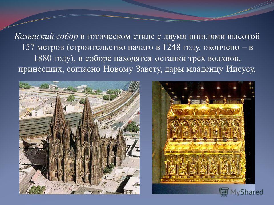 Кельнский собор в готическом стиле с двумя шпилями высотой 157 метров (строительство начато в 1248 году, окончено – в 1880 году), в соборе находятся останки трех волхвов, принесших, согласно Новому Завету, дары младенцу Иисусу.