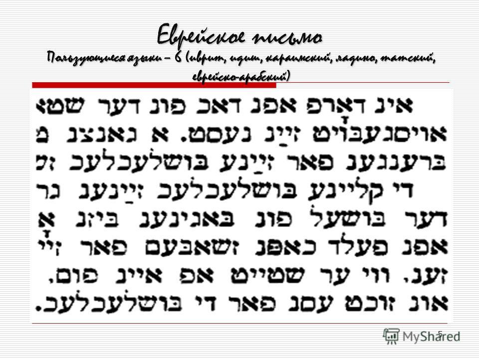 5 Еврейское письмо Пользующиеся языки – 6 (иврит, идиш, караимский, ладино, татский, еврейско-арабский)