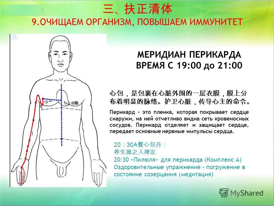 МЕРИДИАН ПЕРИКАРДА ВРЕМЯ С 19:00 до 21:00 20 30A 20:30 «Пилюля» для перикарда (Комплекс А) Оздоровительные упражнение – погружение в состояние созерцания (медитация) 9.ОЧИЩАЕМ ОРГАНИЗМ, ПОВЫШАЕМ ИММУНИТЕТ Перикард – это пленка, которая покрывает серд
