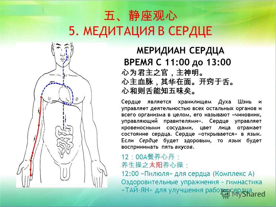 МЕРИДИАН СЕРДЦА ВРЕМЯ С 11:00 до 13:00 12 00A 12:00 «Пилюля» для сердца (Комплекс А) Оздоровительные упражнения – гимнастика «ТАЙ-ЯН» для улучшения работы сердца 5. МЕДИТАЦИЯ В СЕРДЦЕ Сердце является хранилищем Духа Шэнь и управляет деятельностью все