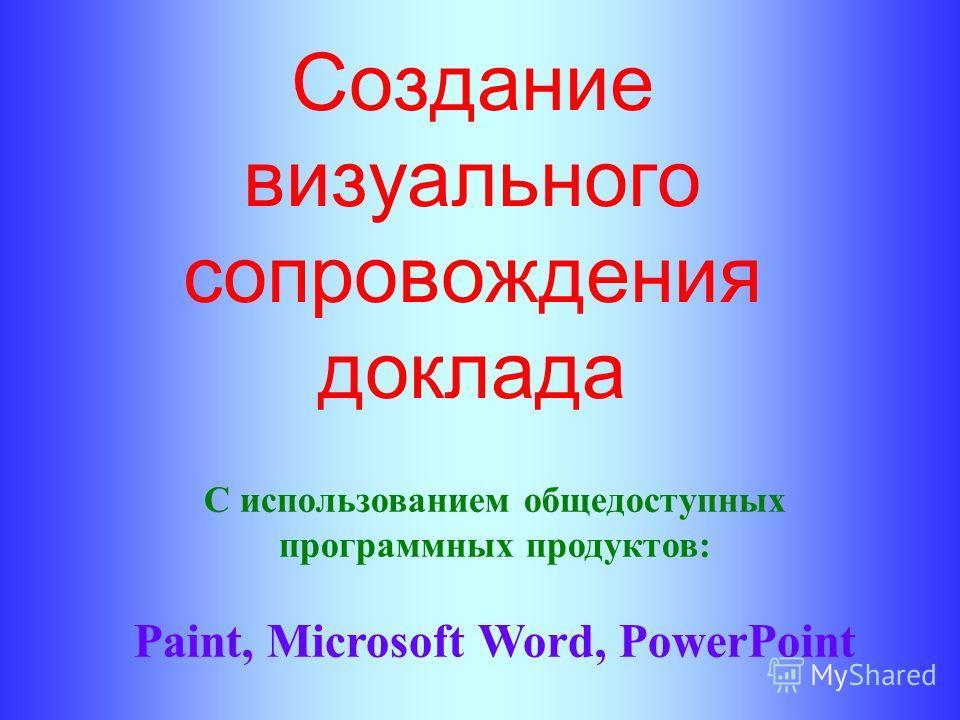 Создание визуального сопровождения доклада С использованием общедоступных программных продуктов: Paint, Microsoft Word, PowerPoint