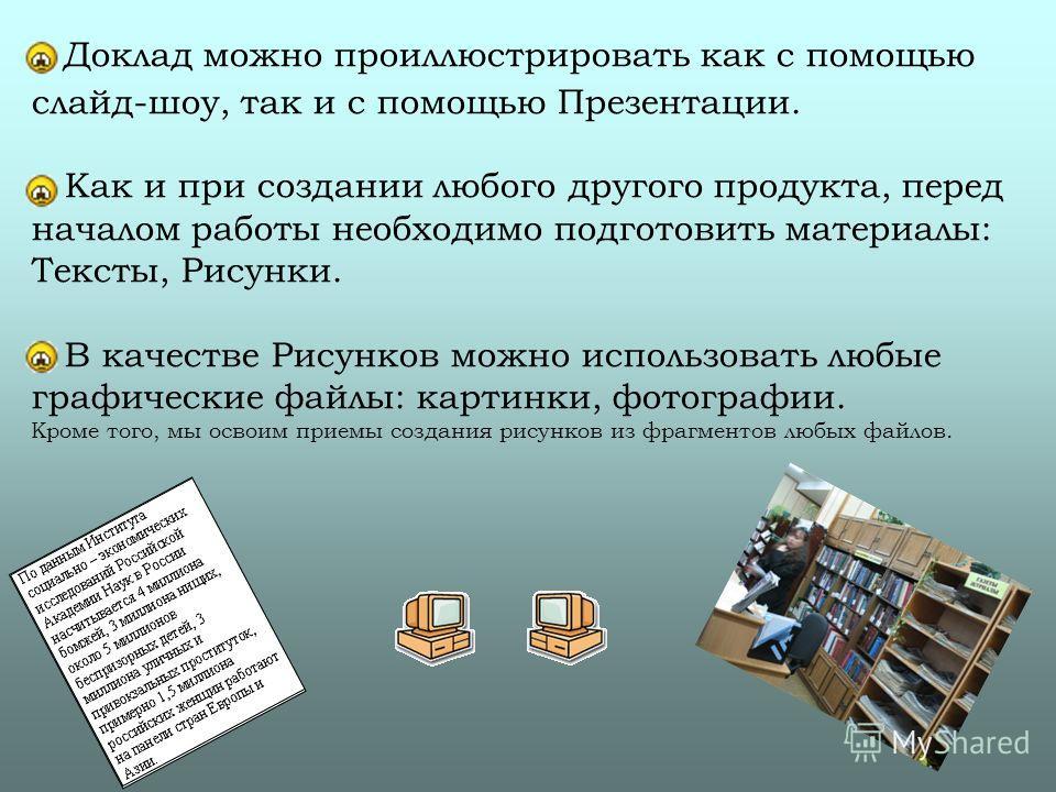 Доклад можно проиллюстрировать как с помощью слайд-шоу, так и с помощью Презентации. Как и при создании любого другого продукта, перед началом работы необходимо подготовить материалы: Тексты, Рисунки. В качестве Рисунков можно использовать любые граф