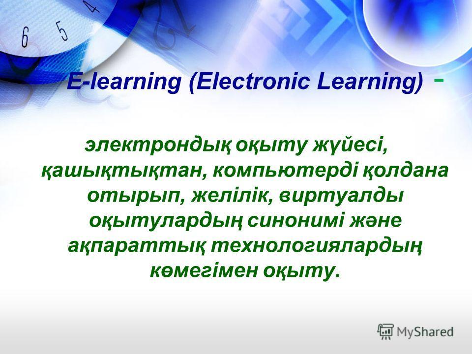 E-learning (Electronic Learning) - электрондық оқыту жүйесі, қашықтықтан, компьютерді қолдана отырып, желілік, виртуалды оқытулардың синонимі және ақпараттық технологиялардың көмегімен оқыту.