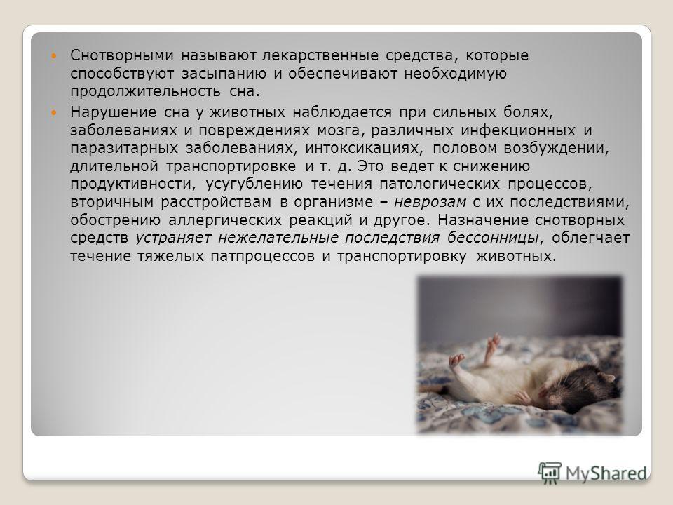 Снотворными называют лекарственные средства, которые способствуют засыпанию и обеспечивают необходимую продолжительность сна. Нарушение сна у животных наблюдается при сильных болях, заболеваниях и повреждениях мозга, различных инфекционных и паразита