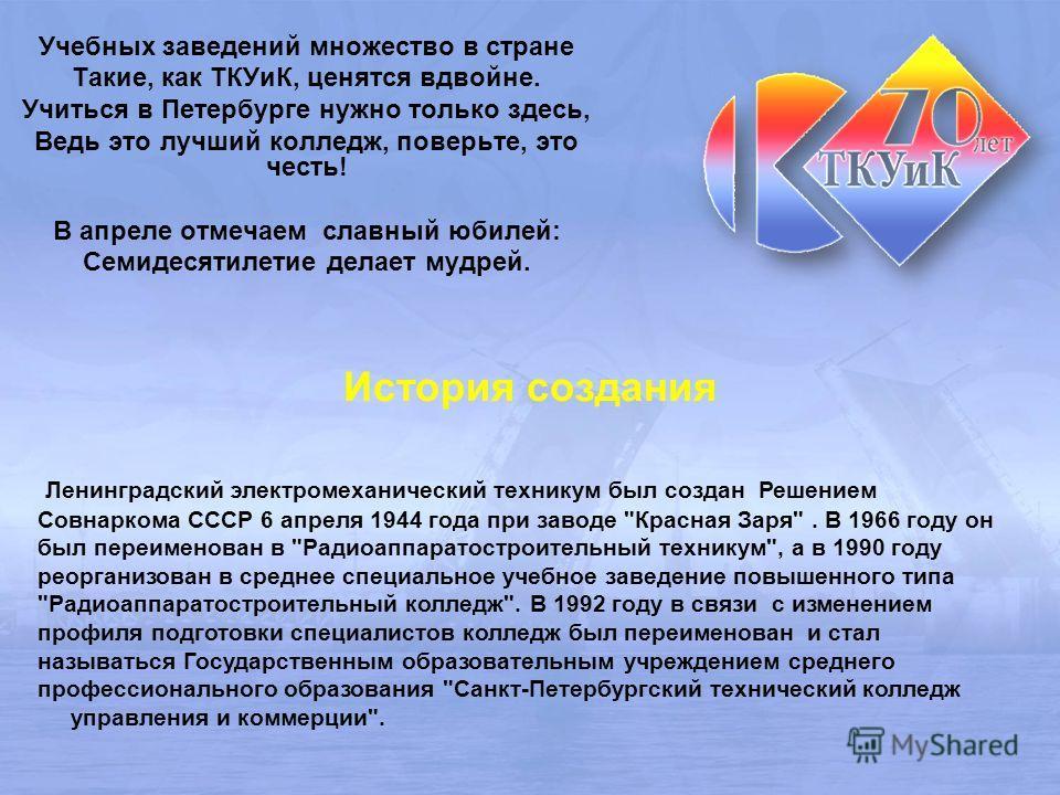 Учебных заведений множество в стране Такие, как ТКУиК, ценятся вдвойне. Учиться в Петербурге нужно только здесь, Ведь это лучший колледж, поверьте, это честь! В апреле отмечаем славный юбилей: Семидесятилетие делает мудрей. Ленинградский электромехан