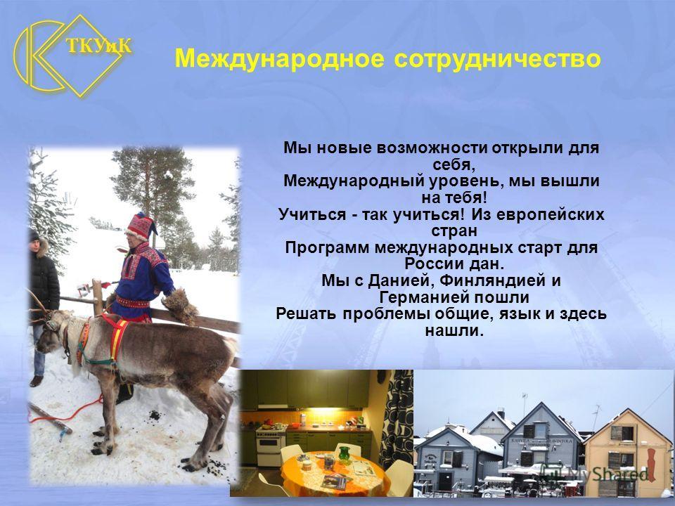 Мы новые возможности открыли для себя, Международный уровень, мы вышли на тебя! Учиться - так учиться! Из европейских стран Программ международных старт для России дан. Мы с Данией, Финляндией и Германией пошли Решать проблемы общие, язык и здесь наш