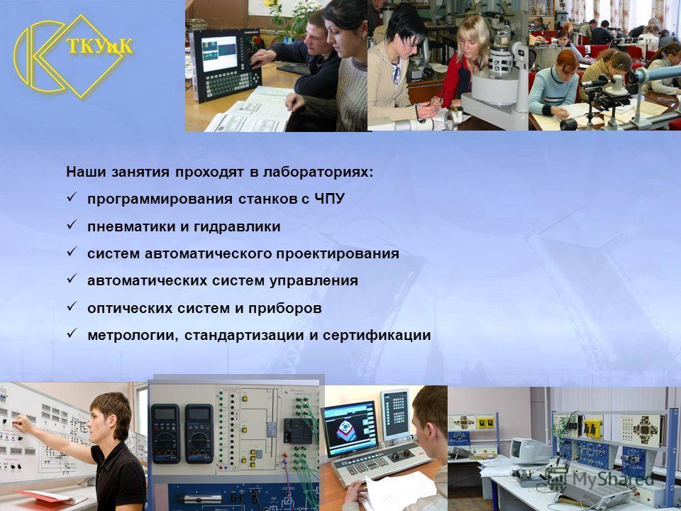 Наши занятия проходят в лабораториях: программирования станков с ЧПУ пневматики и гидравлики систем автоматического проектирования автоматических систем управления оптических систем и приборов метрологии, стандартизации и сертификации