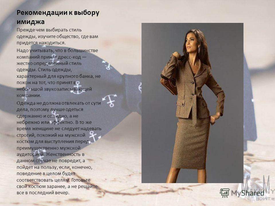 Рекомендации к выбору имиджа Прежде чем выбирать стиль одежды, изучите общество, где вам придется находиться. Надо учитывать, что в большинстве компаний принят дресс-код жестко определенный стиль одежды. Стиль одежды, характерный для крупного банка,