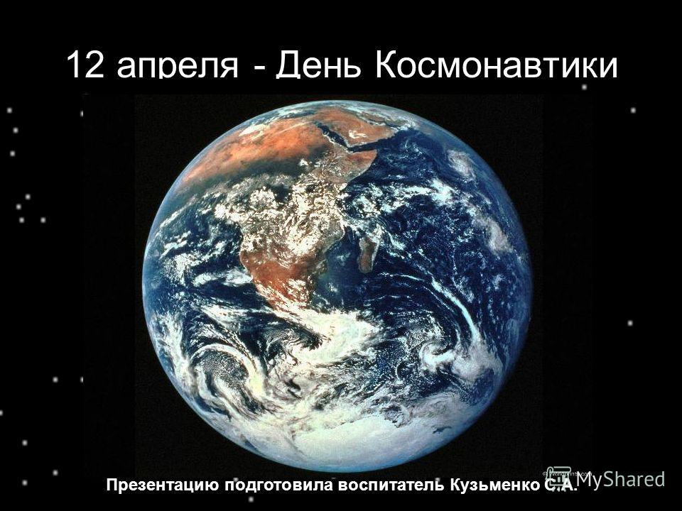 12 апреля - День Космонавтики Презентацию подготовила воспитатель Кузьменко С.А.