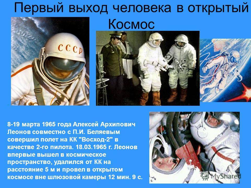 Первый выход человека в открытый Космос 8-19 марта 1965 года Алексей Архипович Леонов совместно с П.И. Беляевым совершил полет на КК