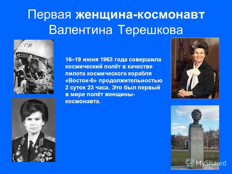 Первая женщина-космонавт Валентина Терешкова 16–19 июня 1963 года совершила космический полёт в качестве пилота космического корабля «Восток-6» продолжительностью 2 суток 23 часа. Это был первый в мире полёт женщины- космонавта.