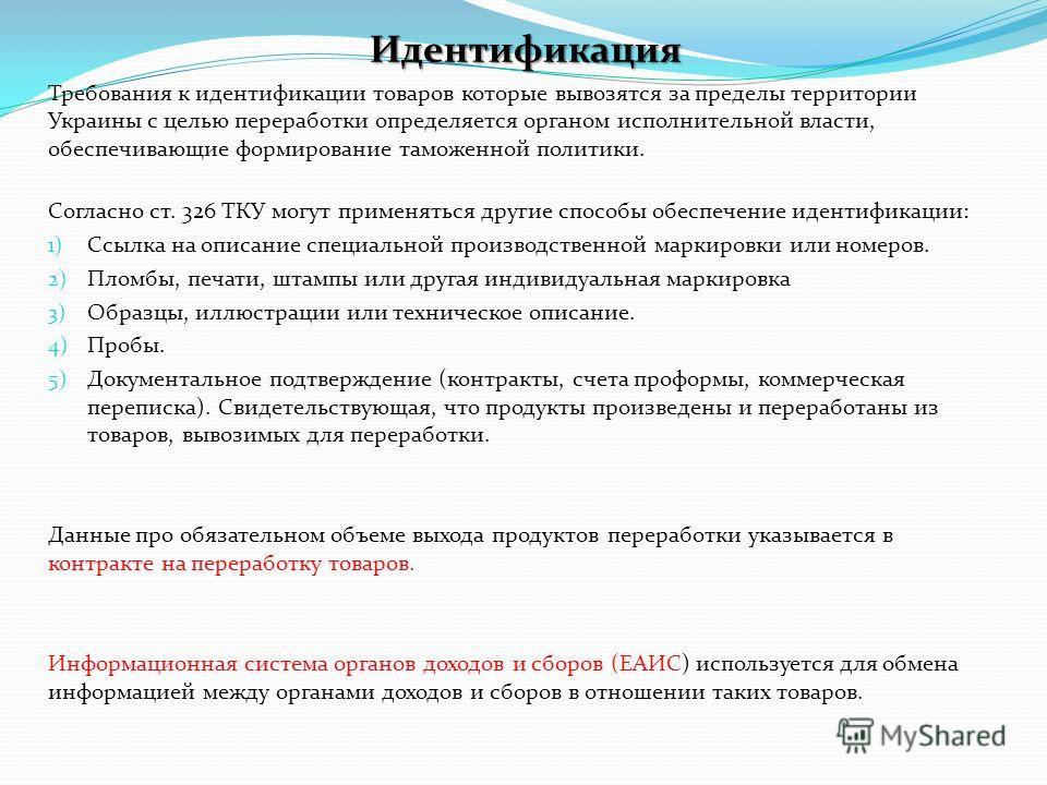 Идентификация Требования к идентификации товаров которые вывозятся за пределы территории Украины с целью переработки определяется органом исполнительной власти, обеспечивающие формирование таможенной политики. Согласно ст. 326 ТКУ могут применяться д