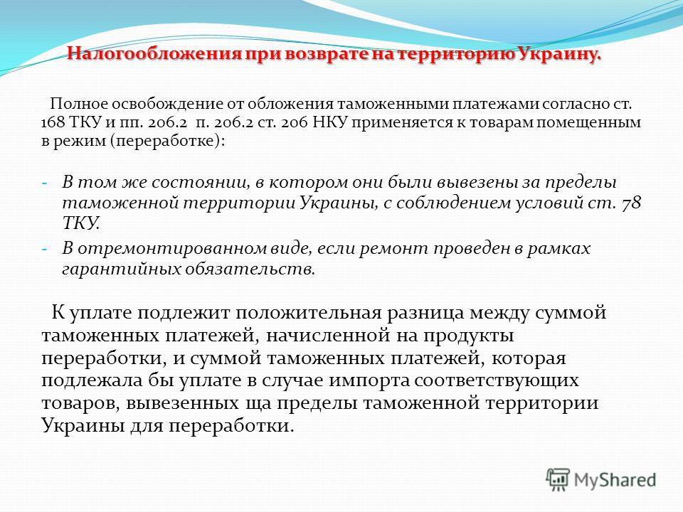 Налогообложения при возврате на территорию Украину. Полное освобождение от обложения таможенными платежами согласно ст. 168 ТКУ и пп. 206.2 п. 206.2 ст. 206 НКУ применяется к товарам помещенным в режим (переработке): - В том же состоянии, в котором о