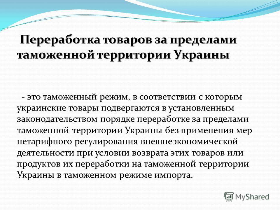 Переработка товаров за пределами таможенной территории Украины Переработка товаров за пределами таможенной территории Украины - это таможенный режим, в соответствии с которым украинские товары подвергаются в установленным законодательством порядке пе
