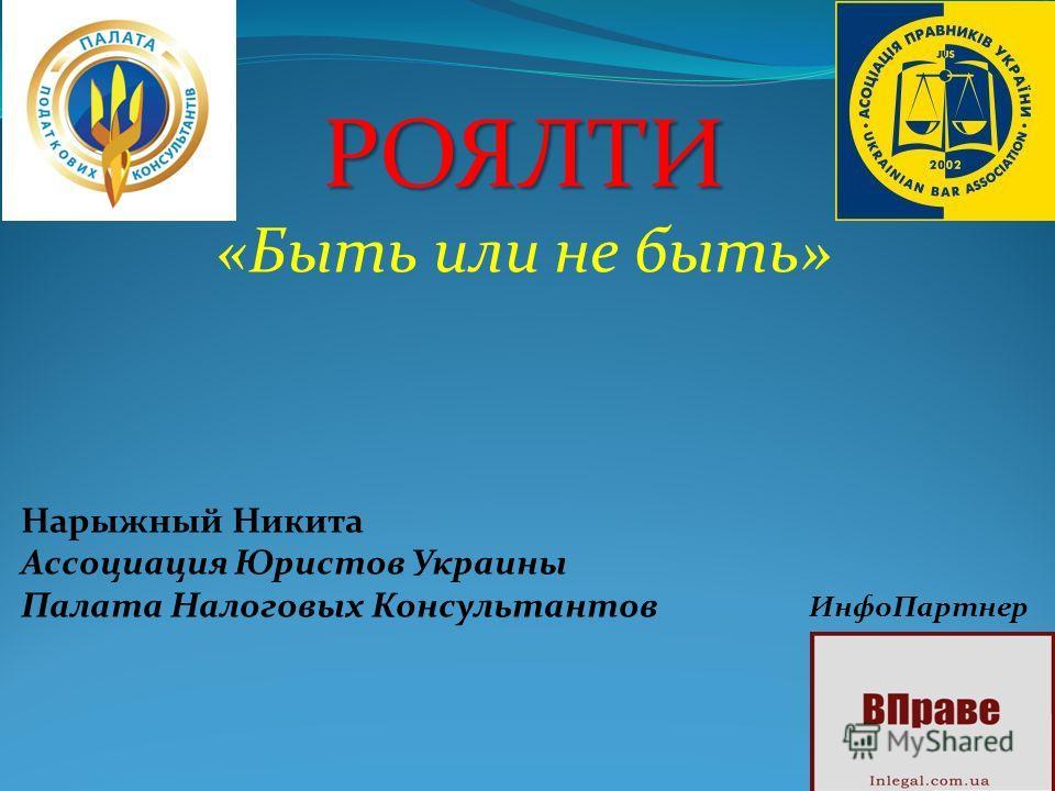РОЯЛТИ «Быть или не быть» Нарыжный Никита Ассоциация Юристов Украины Палата Налоговых Консультантов ИнфоПартнер