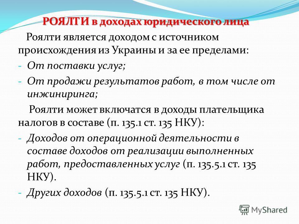 РОЯЛТИ в доходах юридического лица Роялти является доходом с источником происхождения из Украины и за ее пределами: - От поставки услуг; - От продажи результатов работ, в том числе от инжиниринга; Роялти может включатся в доходы плательщика налогов в