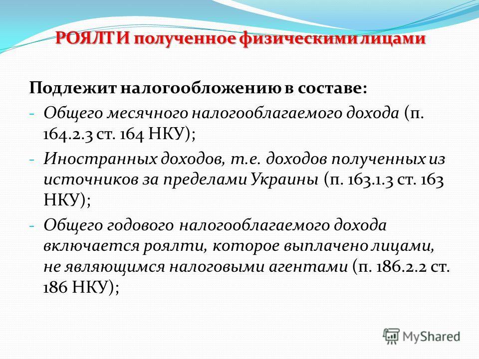 РОЯЛТИ полученное физическими лицами Подлежит налогообложению в составе: - Общего месячного налогооблагаемого дохода (п. 164.2.3 ст. 164 НКУ); - Иностранных доходов, т.е. доходов полученных из источников за пределами Украины (п. 163.1.3 ст. 163 НКУ);