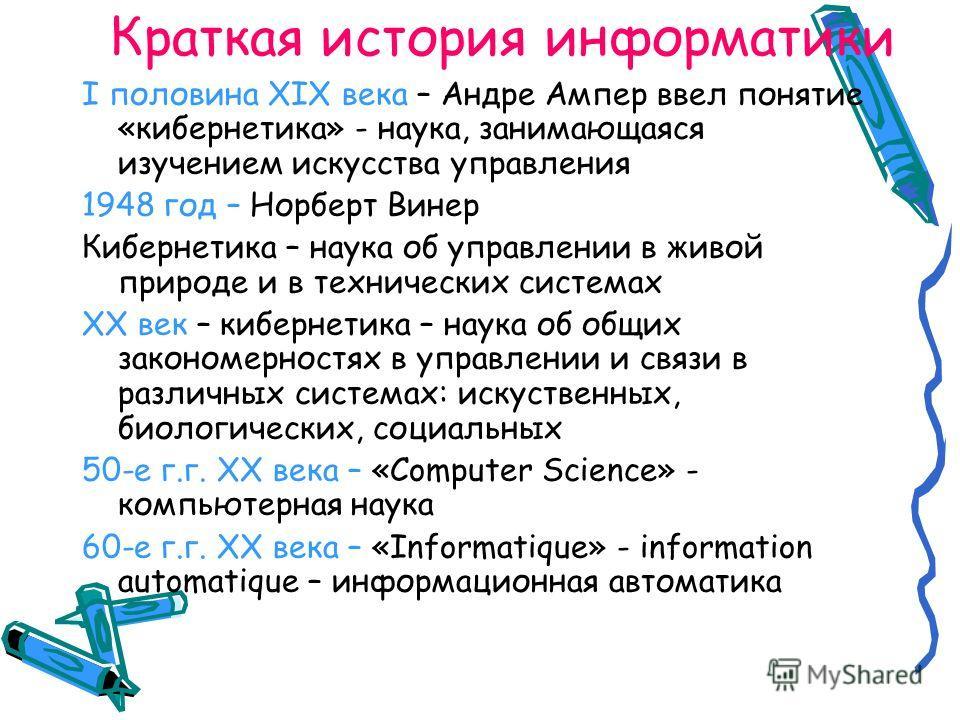 Краткая история информатики I половина XIX века – Андре Ампер ввел понятие «кибернетика» - наука, занимающаяся изучением искусства управления 1948 год – Норберт Винер Кибернетика – наука об управлении в живой природе и в технических системах XX век –