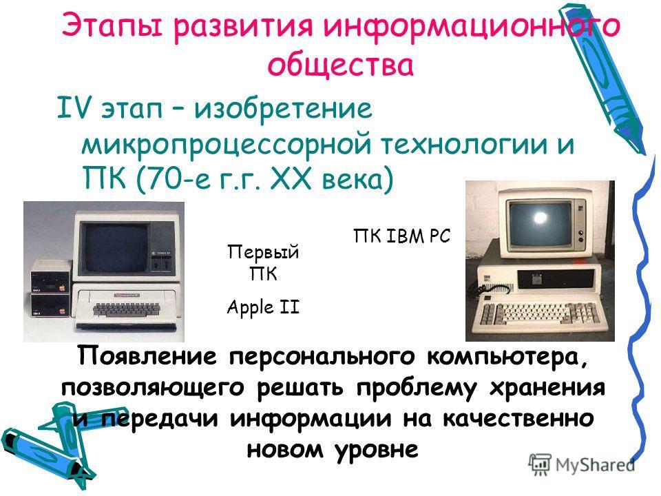 Этапы развития информационного общества IV этап – изобретение микропроцессорной технологии и ПК (70-е г.г. XX века) Первый ПК Apple II ПК IBM PC Появление персонального компьютера, позволяющего решать проблему хранения и передачи информации на качест