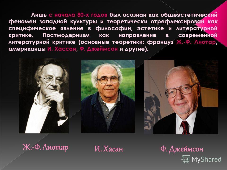Ж.-Ф. Лиотар Лишь с начала 80-х годов был осознан как общеэстетический феномен западной культуры и теоретически отрефлексирован как специфическое явление в философии, эстетике и литературной критике. Постмодернизм как направление в современной литера
