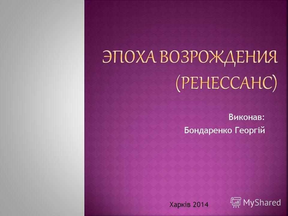 Виконав: Бондаренко Георгій Харків 2014