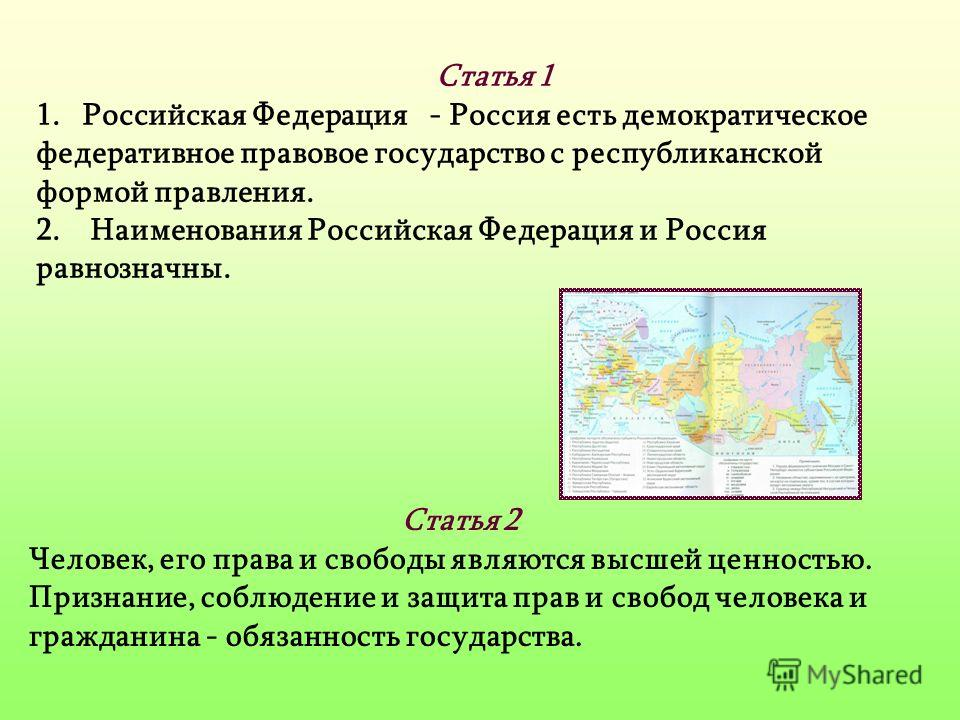 Статья 1 1.Российская Федерация - Россия есть демократическое федеративное правовое государство с республиканской формой правления. 2. Наименования Российская Федерация и Россия равнозначны. Статья 2 Человек, его права и свободы являются высшей ценно