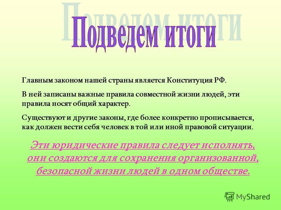 Главным законом нашей страны является Конституция РФ. В ней записаны важные правила совместной жизни людей, эти правила носят общий характер. Существуют и другие законы, где более конкретно прописывается, как должен вести себя человек в той или иной